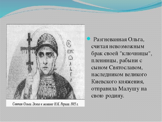 """Разгневанная Ольга, считая невозможным брак своей """"ключницы"""", пленницы, рабы..."""