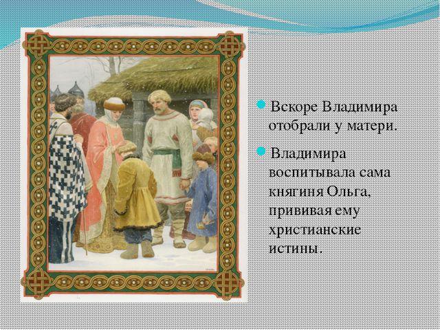 Вскоре Владимира отобрали у матери. Владимира воспитывала сама княгиня Ольга...