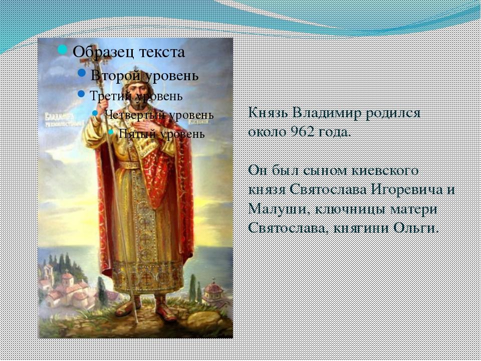 Князь Владимир родился около 962 года. Он был сыном киевского князя Святослав...