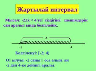 Мысал: -2≤х < 4 теңсіздігінің шешімдерін сан аралығында белгілейік. Жартылай