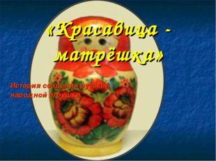 «Красавица - матрёшка» История создания русской народной игрушки.