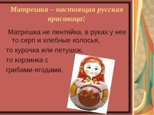 Матрешка – настоящая русская красавица! Матрешка не лентяйка, в руках у нее т