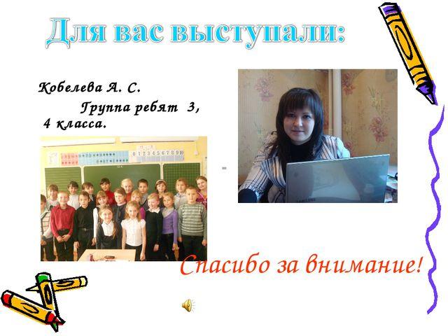 Кобелева А. С. Группа ребят 3, 4 класса. Спасибо за внимание!