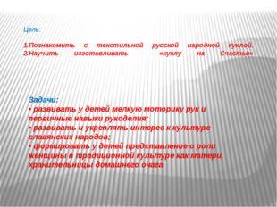 Цель: 1.Познакомить с текстильной русской народной куклой. 2.Научить изготавл
