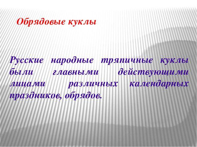 Обрядовые куклы Русские народные тряпичные куклы были главными действующими л...