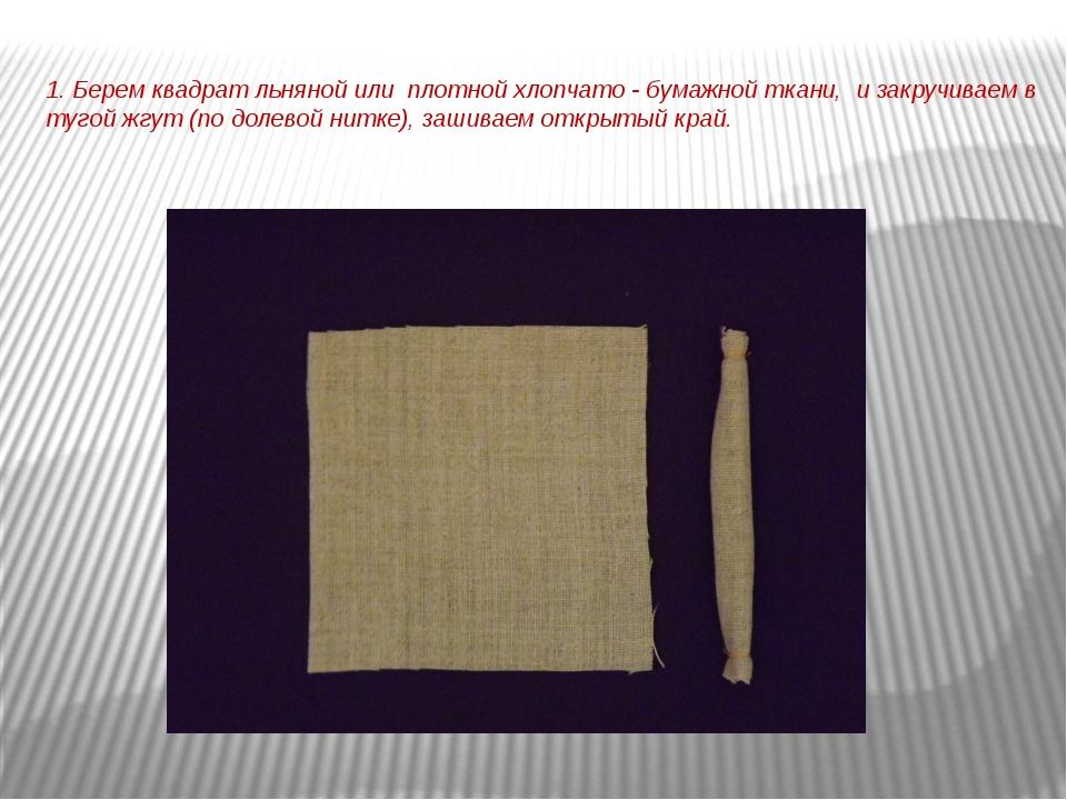 1. Берем квадрат льняной или плотной хлопчато - бумажной ткани, и закручиваем...