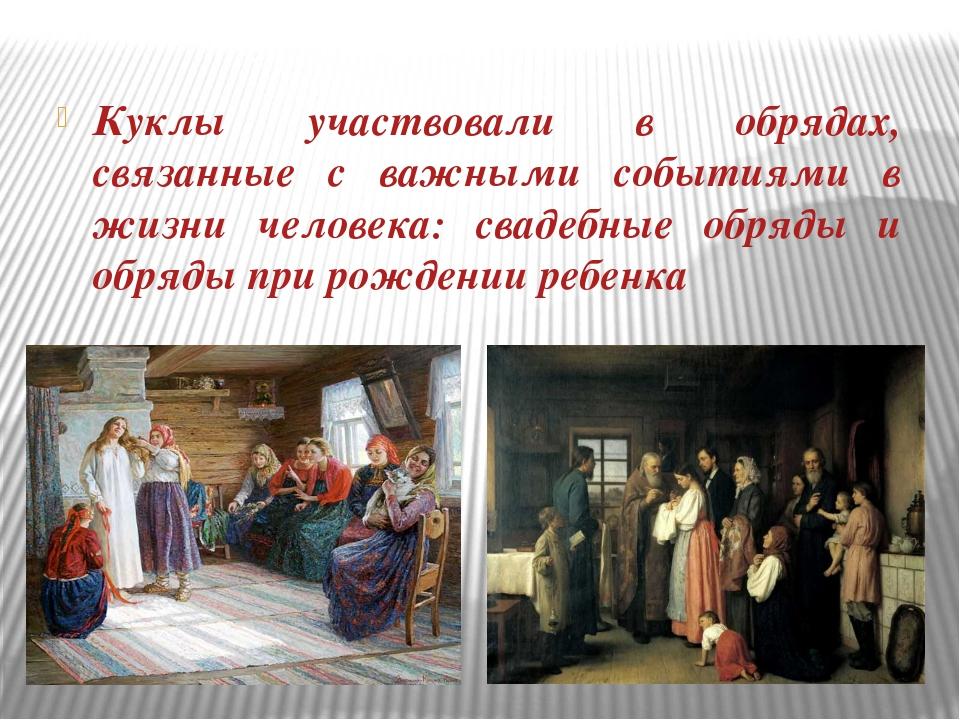Куклы участвовали в обрядах, связанные с важными событиями в жизни человека:...