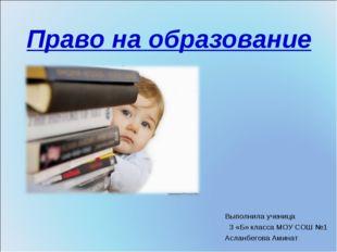 Право на образование Выполнила ученица 3 «Б» класса МОУ СОШ №1 Асланбегова Ам