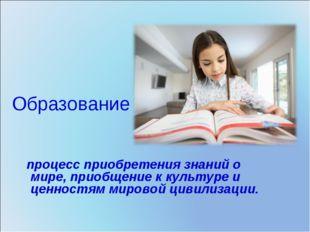 Образование - процесс приобретения знаний о мире, приобщение к культуре и цен
