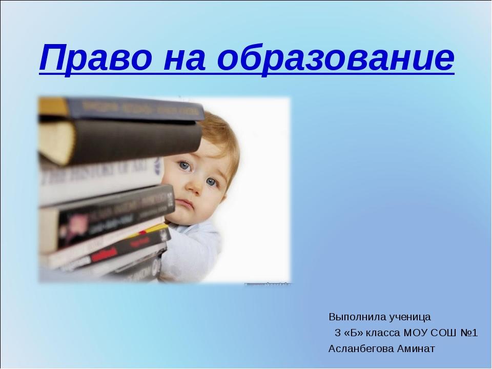 Право на образование Выполнила ученица 3 «Б» класса МОУ СОШ №1 Асланбегова Ам...