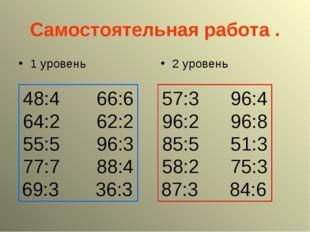 Самостоятельная работа . 1 уровень 2 уровень 48:4 66:6 64:2 62:2 55:5 96:3 77