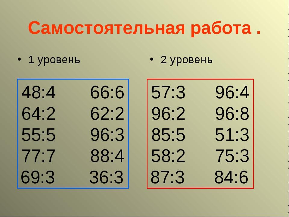 Самостоятельная работа . 1 уровень 2 уровень 48:4 66:6 64:2 62:2 55:5 96:3 77...