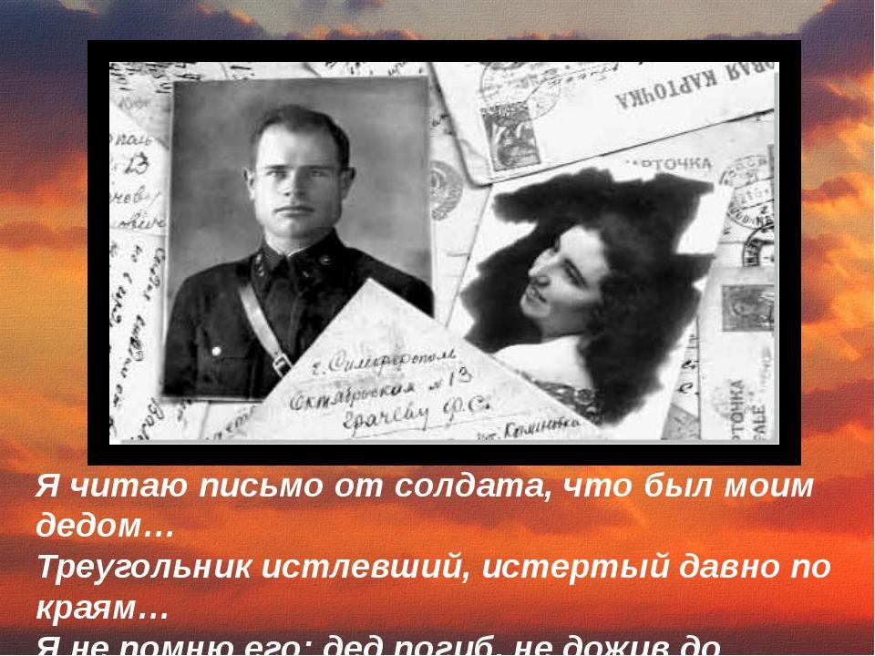 Я читаю письмо от солдата, что был моим дедом… Треугольник истлевший, истерты...
