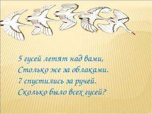 5 гусей летят над вами, Столько же за облаками. 7 спустились за ручей. Скольк