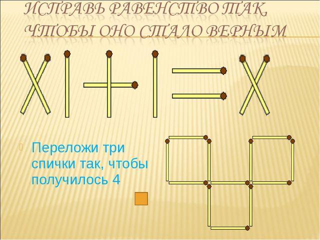 Переложи три спички так, чтобы получилось 4
