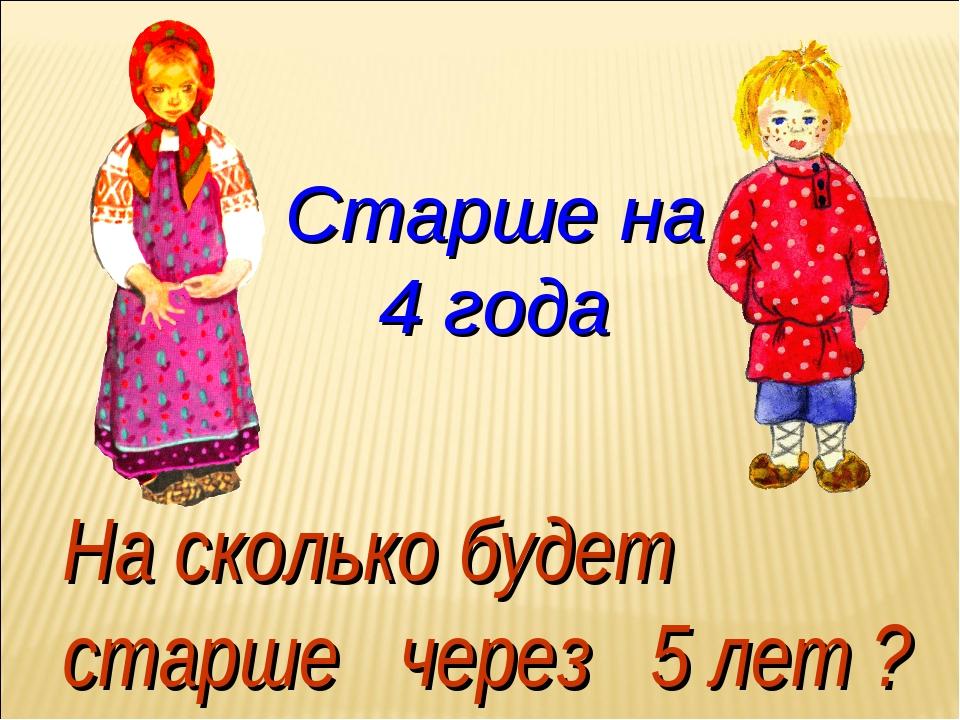 Старше на 4 года На сколько будет старше через 5 лет ?