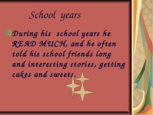 School years During his school years he READ MUCH, and he often told his sch
