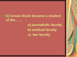 3) Conan Doyle became a student of the…… a) journalistic faculty b) medical f