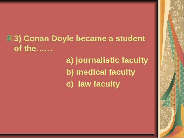 3) Conan Doyle became a student of the…… a) journalistic faculty b) medical f...