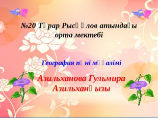 №20 Тұрар Рысқұлов атындағы орта мектебі География пәні мұғалімі Азильханова
