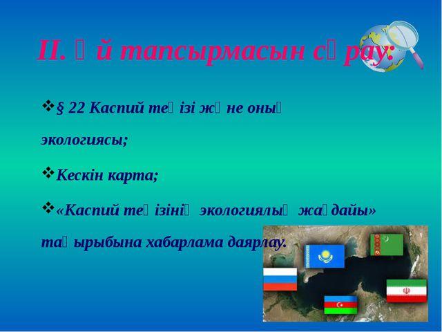 ІІ. Үй тапсырмасын сұрау: § 22 Каспий теңізі және оның экологиясы; Кескін кар...