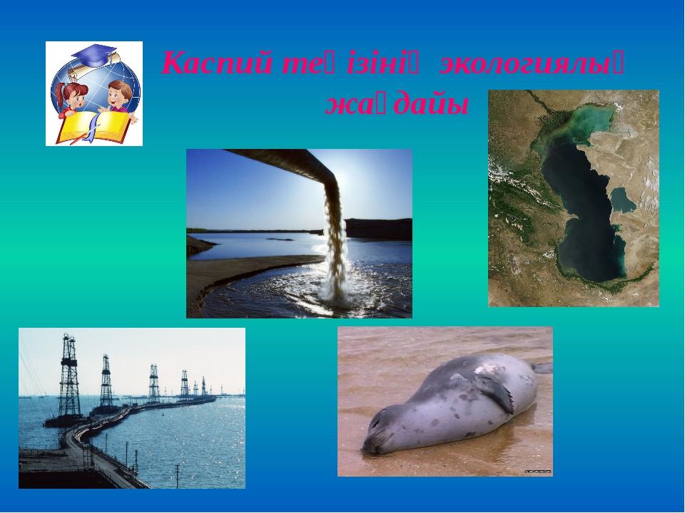 Каспий теңізінің экологиялық жағдайы