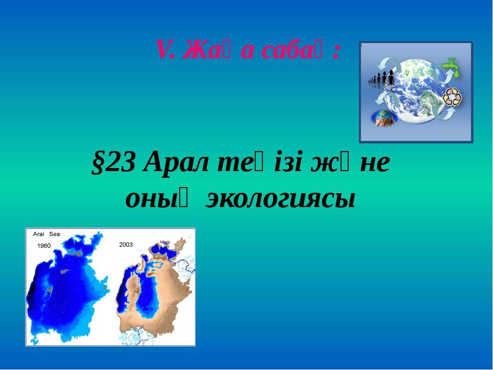 V. Жаңа сабақ: §23 Арал теңізі және оның экологиясы