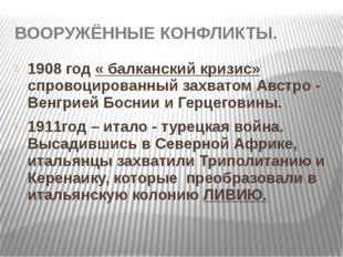 ВООРУЖЁННЫЕ КОНФЛИКТЫ. 1908 год « балканский кризис» спровоцированный захвато