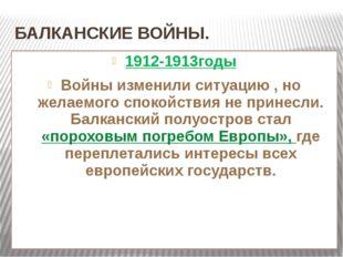 БАЛКАНСКИЕ ВОЙНЫ. 1912-1913годы Войны изменили ситуацию , но желаемого спокой