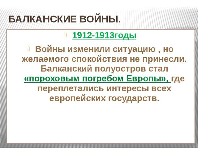 БАЛКАНСКИЕ ВОЙНЫ. 1912-1913годы Войны изменили ситуацию , но желаемого спокой...