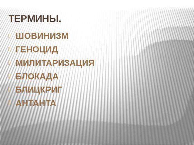 ТЕРМИНЫ. ШОВИНИЗМ ГЕНОЦИД МИЛИТАРИЗАЦИЯ БЛОКАДА БЛИЦКРИГ АНТАНТА
