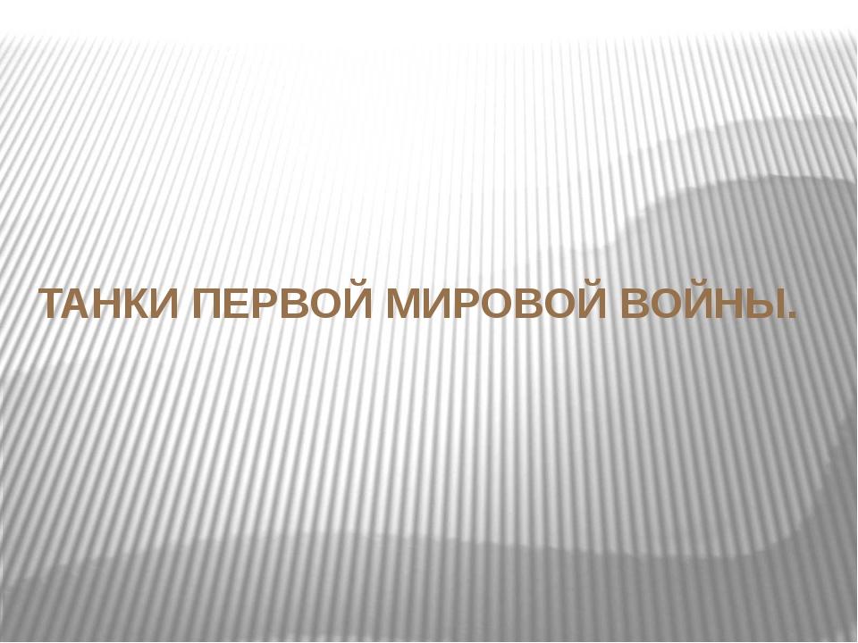 ТАНКИ ПЕРВОЙ МИРОВОЙ ВОЙНЫ.