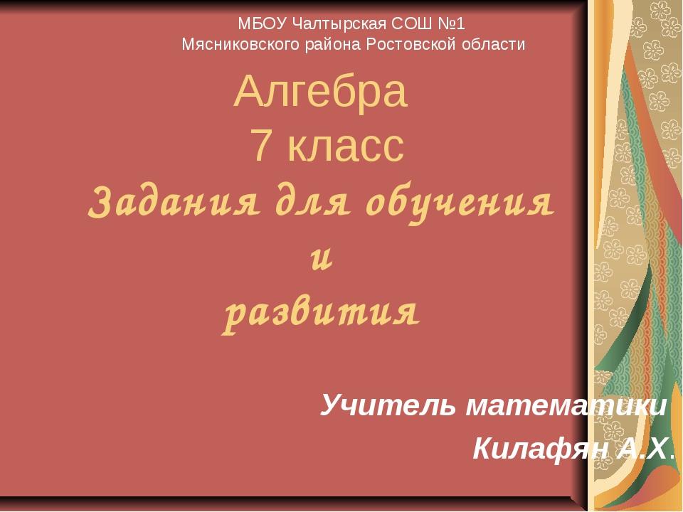 Алгебра 7 класс Задания для обучения и развития Учитель математики Килафян А....