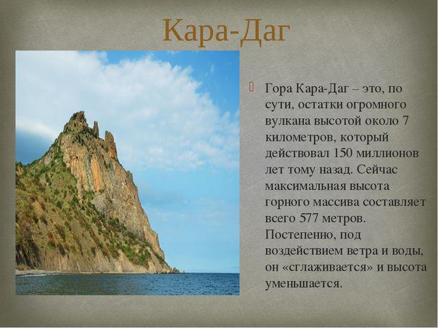 Кара-Даг Гора Кара-Даг – это, по сути, остатки огромного вулкана высотой окол...