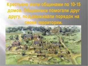 Крестьяне жили общинами по 10-15 домов. Общинники помогали друг другу, поддер