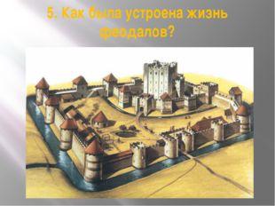 5. Как была устроена жизнь феодалов?