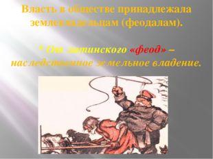 Власть в обществе принадлежала землевладельцам (феодалам). * От латинского «ф