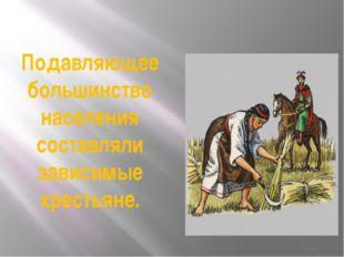 Подавляющее большинство населения составляли зависимые крестьяне.