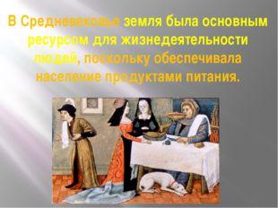 В Средневековье земля была основным ресурсом для жизнедеятельности людей, пос