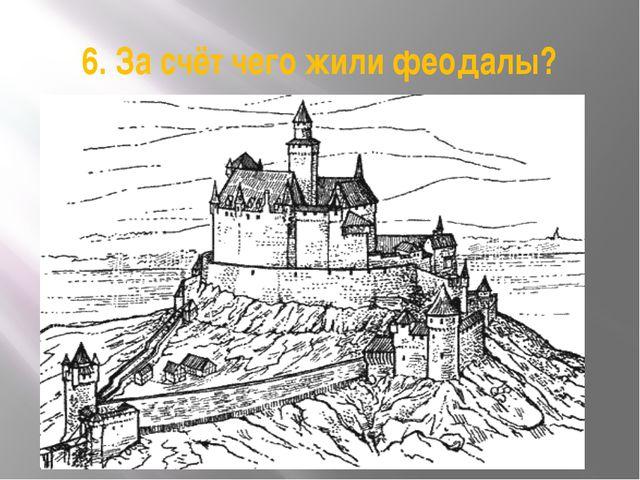 6. За счёт чего жили феодалы?