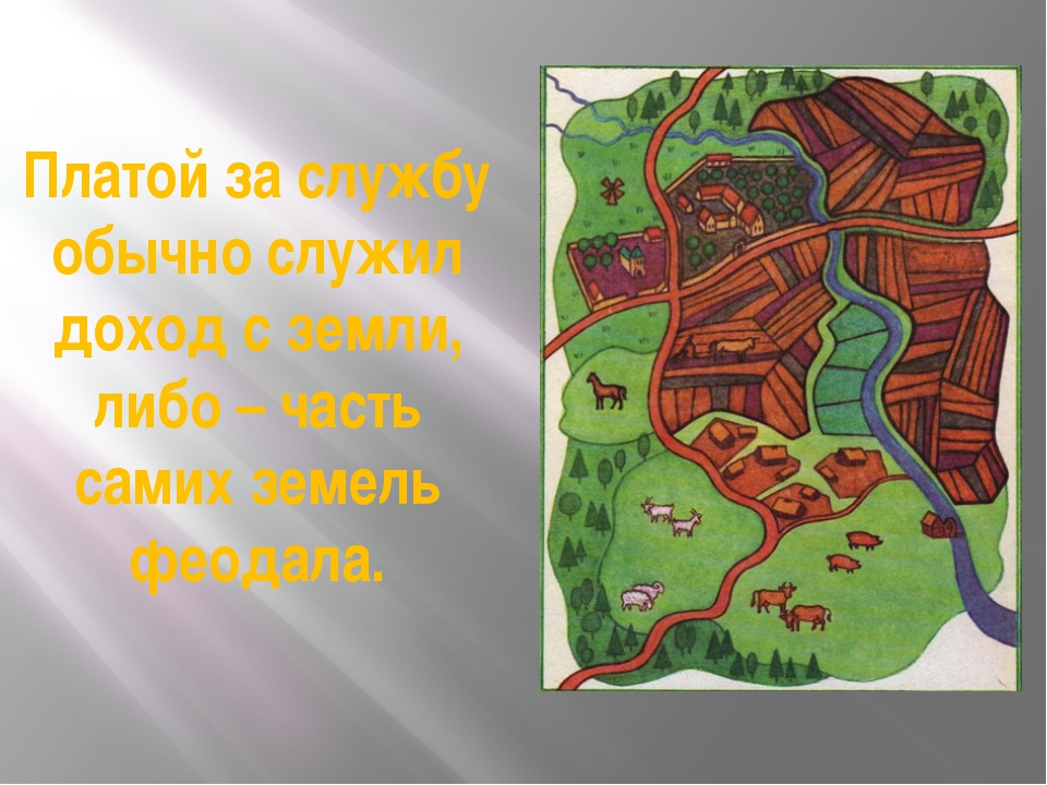 Платой за службу обычно служил доход с земли, либо – часть самих земель феода...