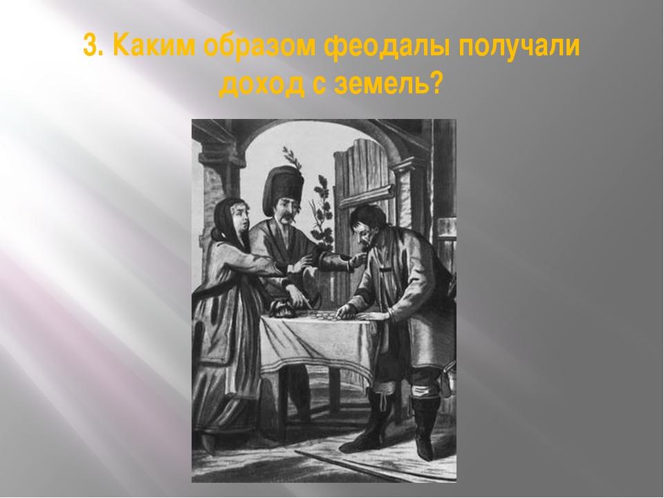 3. Каким образом феодалы получали доход с земель?