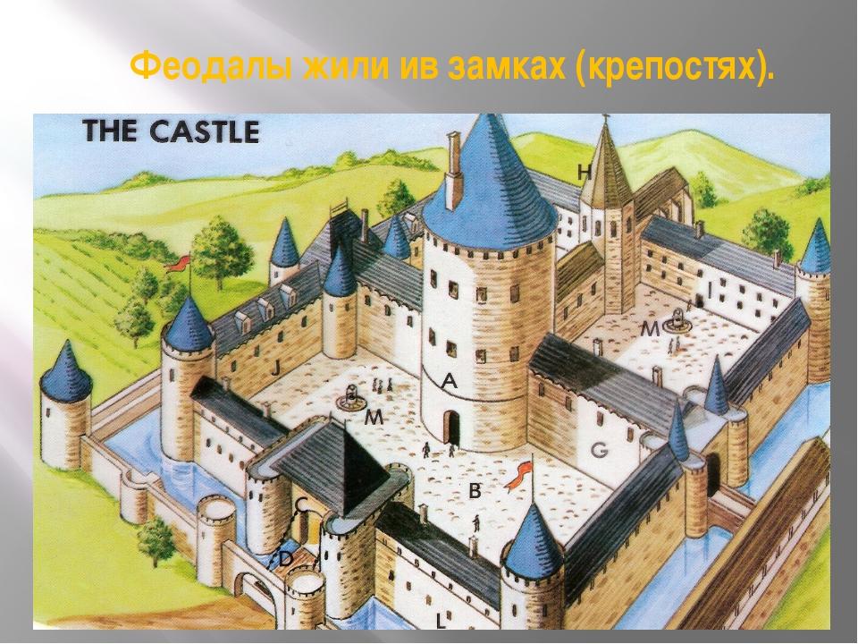 Феодалы жили ив замках (крепостях).