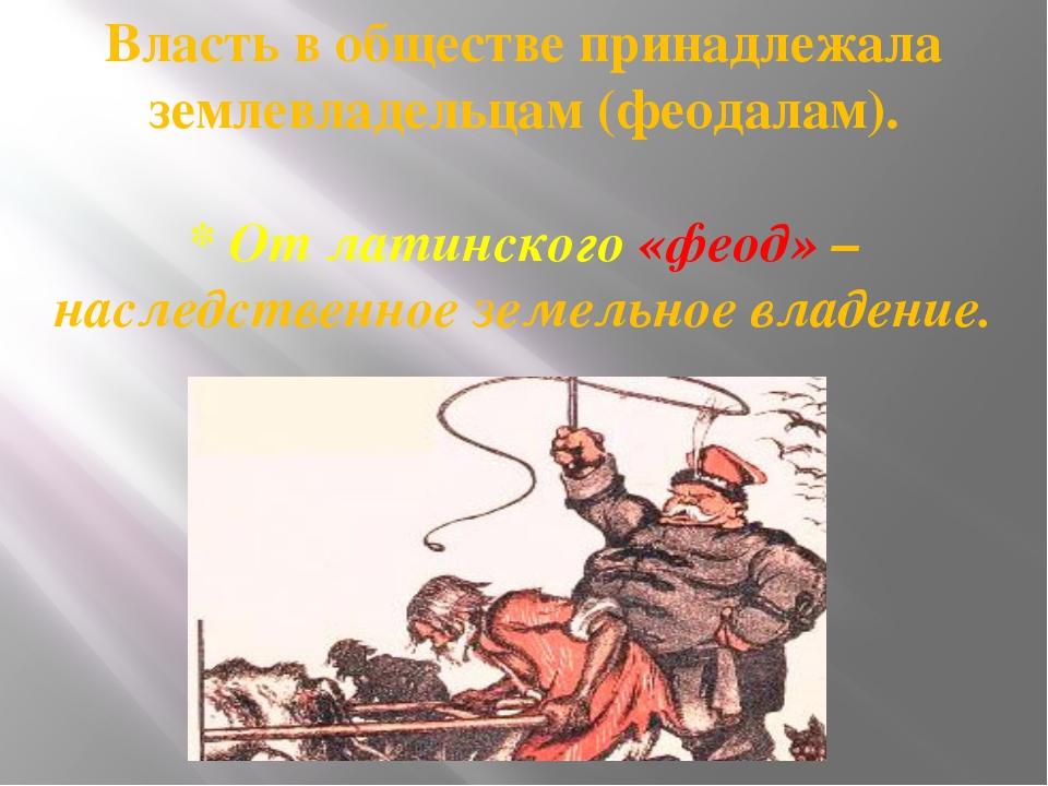 Власть в обществе принадлежала землевладельцам (феодалам). * От латинского «ф...