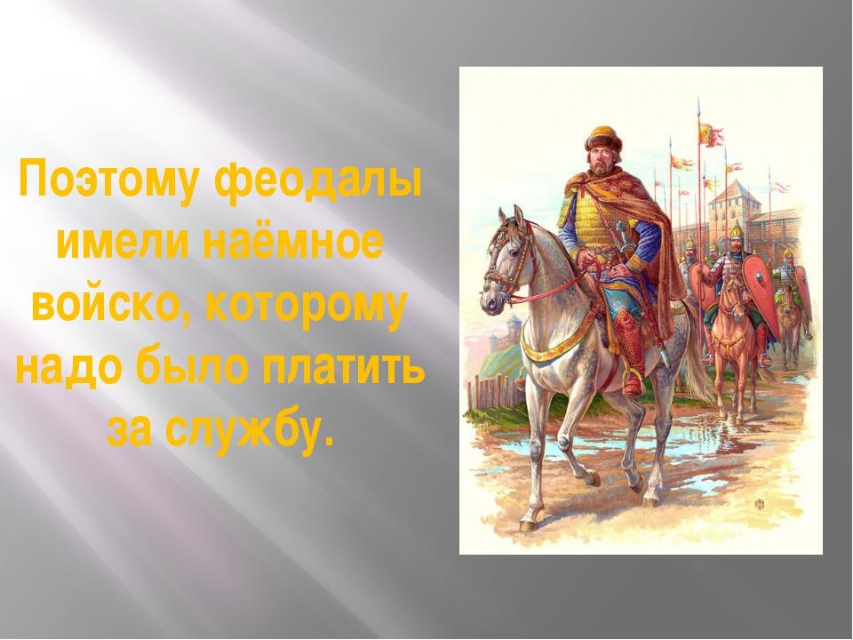 Поэтому феодалы имели наёмное войско, которому надо было платить за службу.