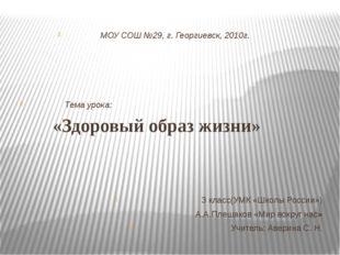 МОУ СОШ №29, г. Георгиевск, 2010г. Тема урока: «Здоровый образ жизни» 3 клас