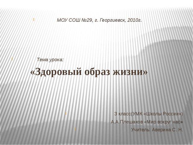 МОУ СОШ №29, г. Георгиевск, 2010г. Тема урока: «Здоровый образ жизни» 3 клас...