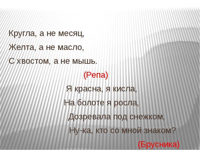 Кругла, а не месяц, Желта, а не масло, С хвостом, а не мышь. (Репа) Я красна,...