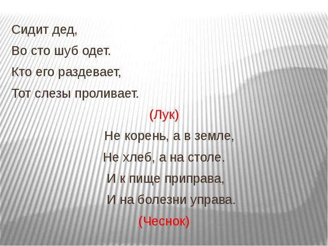 Сидит дед, Во сто шуб одет. Кто его раздевает, Тот слезы проливает. (Лук) Не...