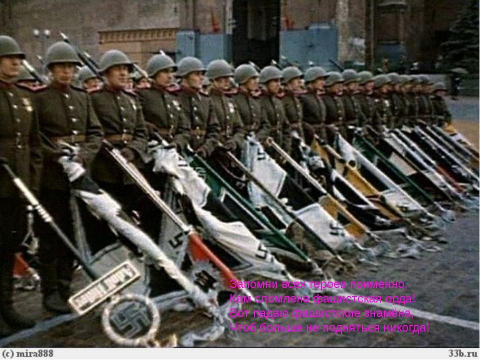 Запомни всех героев поименно, Кем сломлена фашистская орда! Вот падаю фашист...